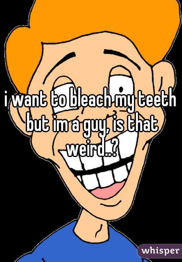 i want to bleach my teeth but im a guy, is that weird..?