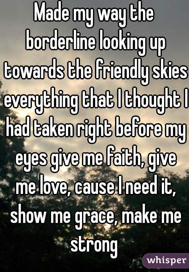 Made my way the borderline looking up towards the friendly skies everything that I thought I had taken right before my eyes give me faith, give me love, cause I need it, show me grace, make me strong