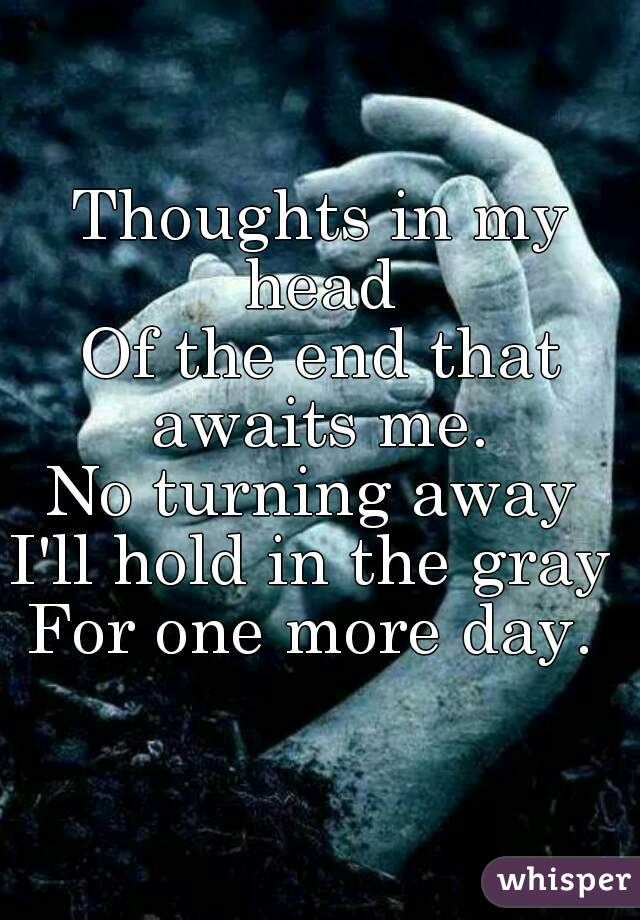 Thoughts in my head  Of the end that awaits me.  No turning away  I'll hold in the gray  For one more day.