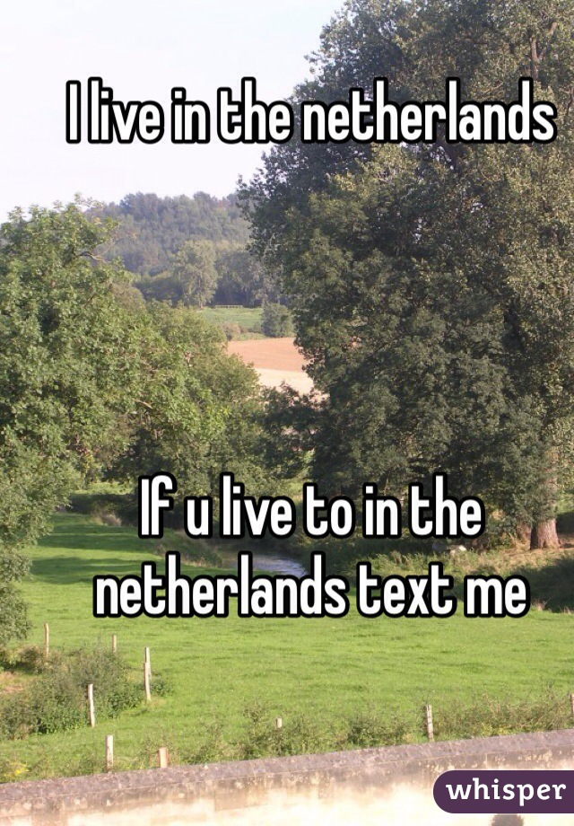 I live in the netherlands     If u live to in the netherlands text me