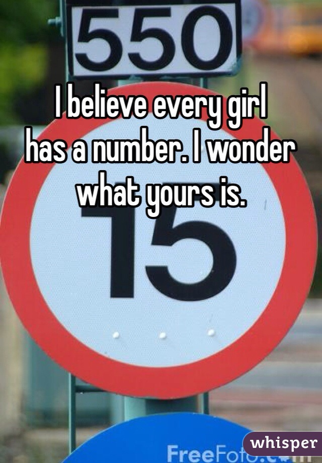 I believe every girl has a number. I wonder what yours is.