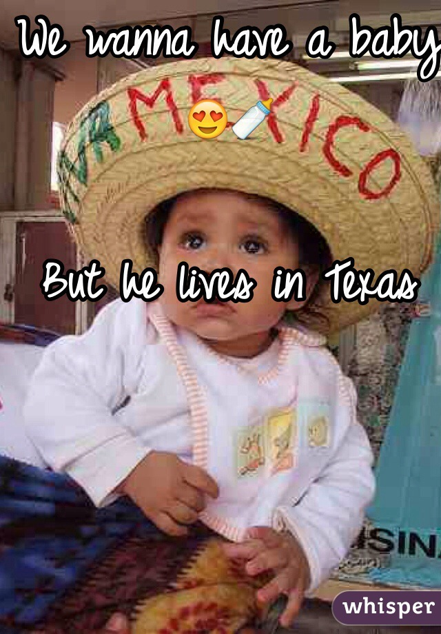 We wanna have a baby 😍🍼  But he lives in Texas