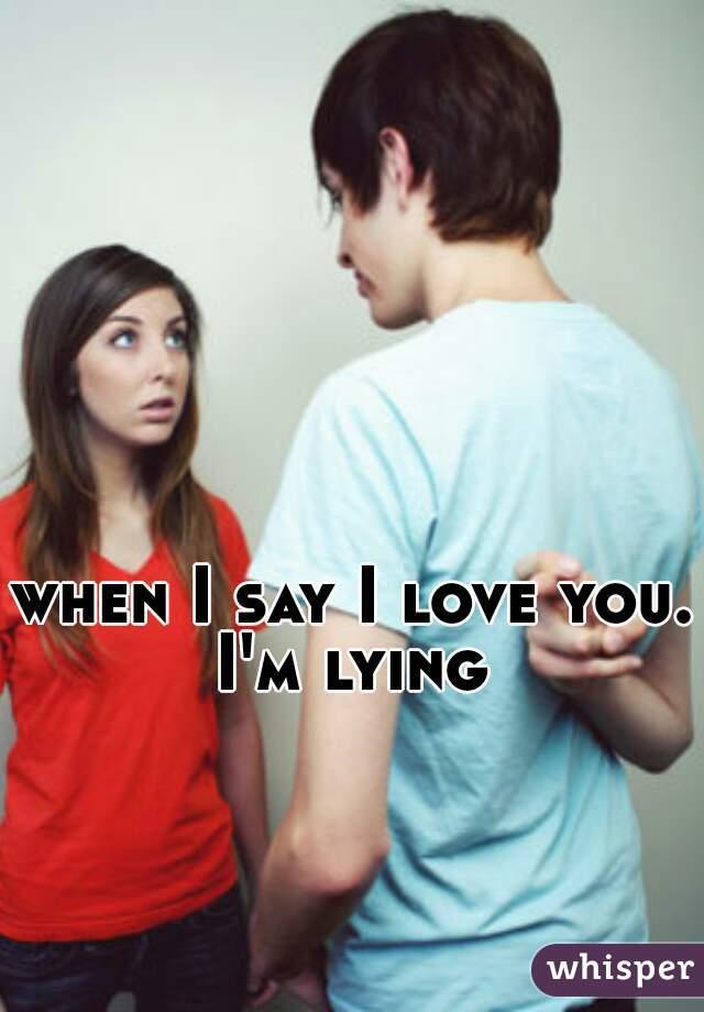 when I say I love you. I'm lying