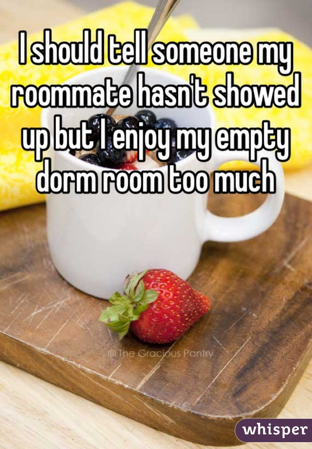I should tell someone my roommate hasn't showed up but I enjoy my empty dorm room too much