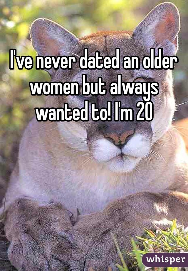 I've never dated an older women but always wanted to! I'm 20