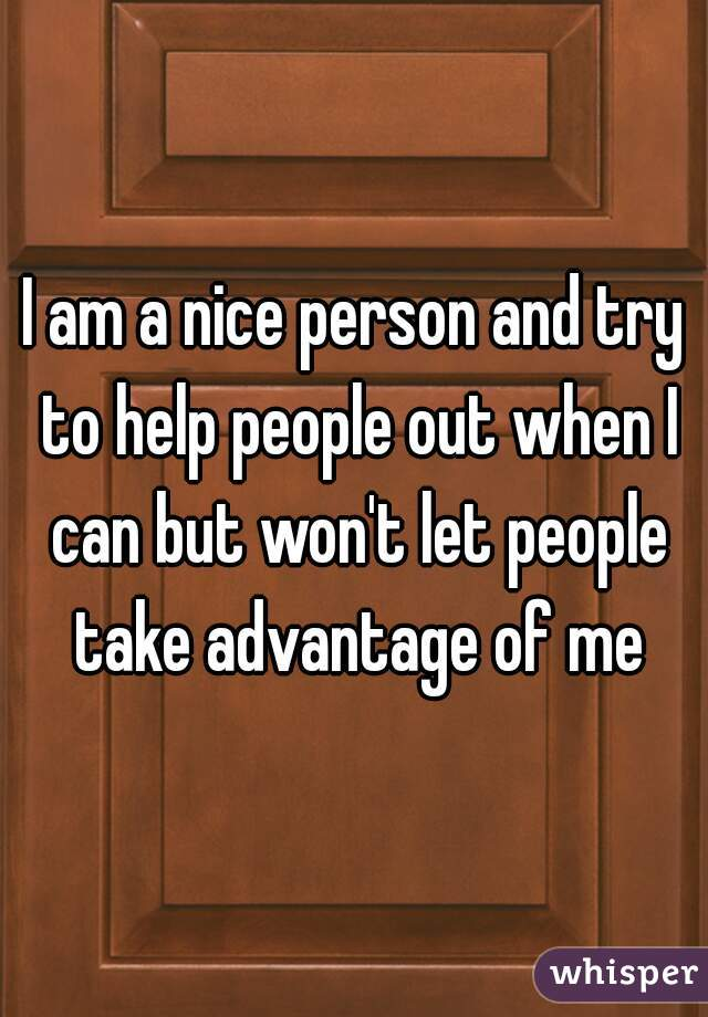 I am a nice person and try to help people out when I can but won't let people take advantage of me