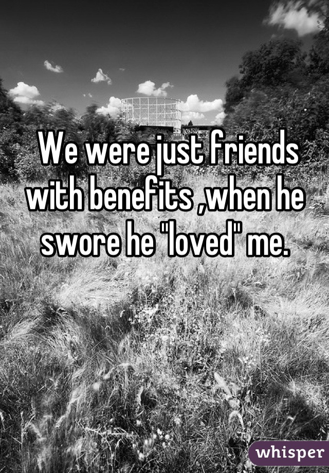 """We were just friends with benefits ,when he swore he """"loved"""" me."""
