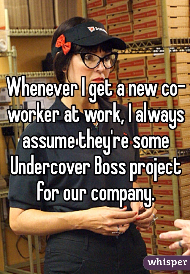 Whenever I get a new co-worker at work, I always assume they're some Undercover Boss project for our company.