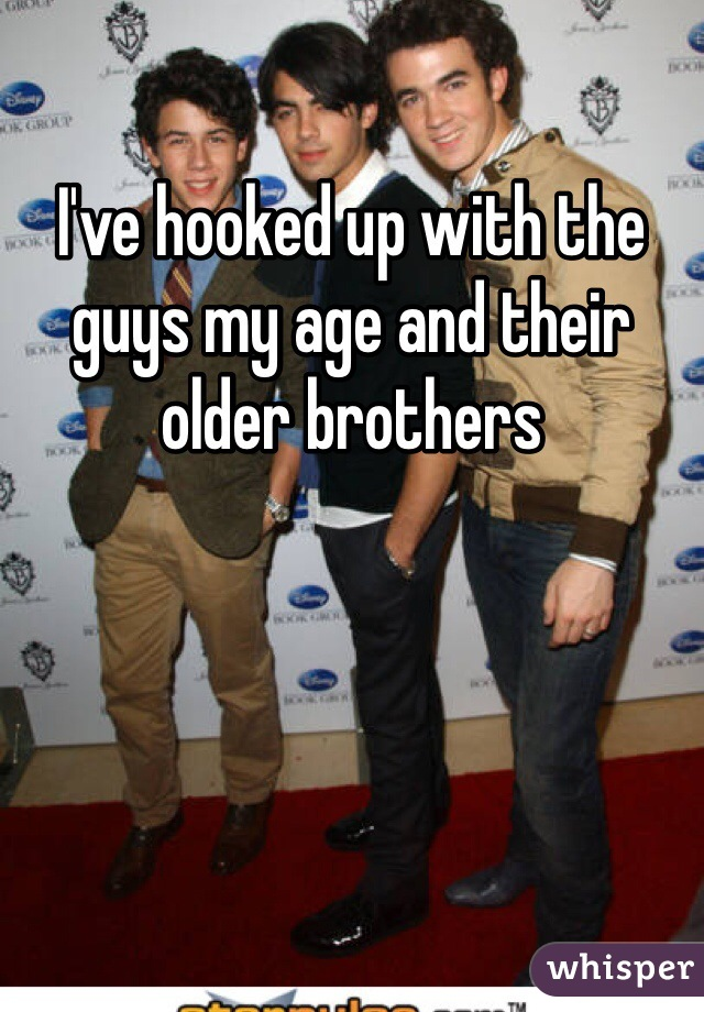 I've hooked up with the guys my age and their older brothers