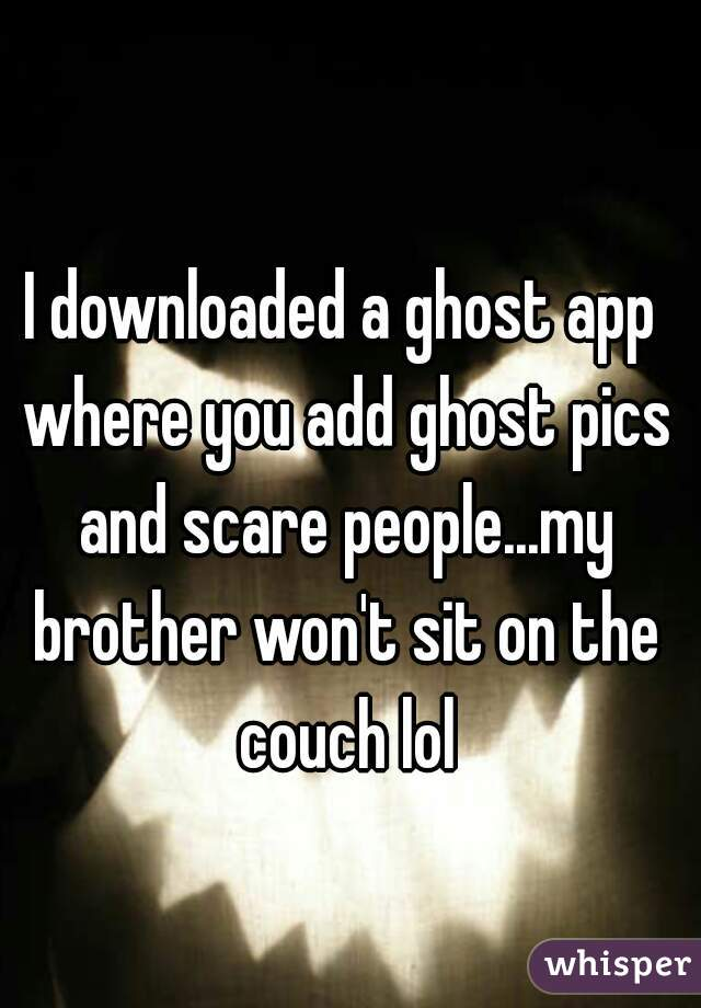 I downloaded a ghost app where you add ghost pics and scare people...my brother won't sit on the couch lol