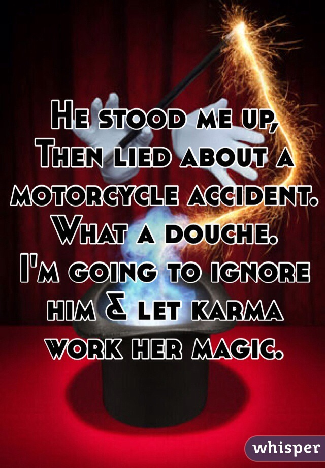 He stood me up, Then lied about a motorcycle accident.  What a douche.  I'm going to ignore him & let karma work her magic.