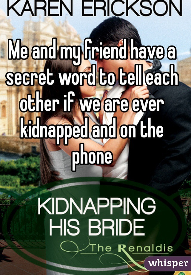 Me and my friend have a secret word to tell each other if we are ever kidnapped and on the phone