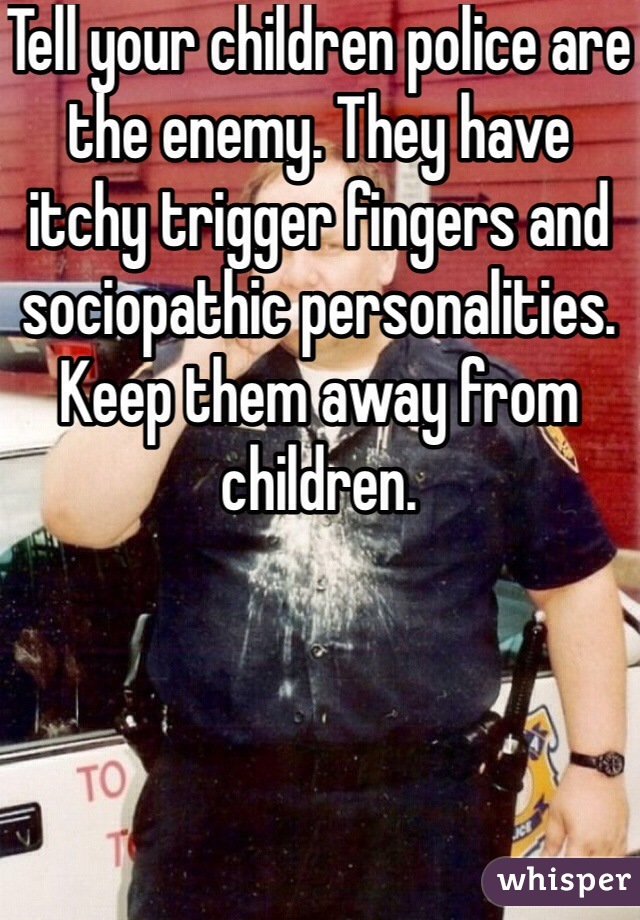 Tell your children police are the enemy. They have itchy trigger fingers and sociopathic personalities. Keep them away from children.