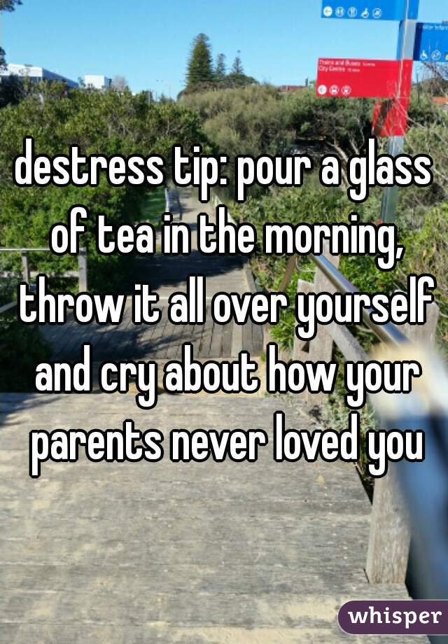 destress tip: pour a glass of tea in the morning, throw it all over yourself and cry about how your parents never loved you