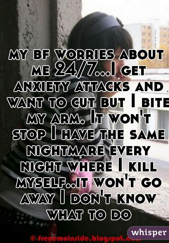my bf worries about me 24/7...I get anxiety attacks and want to cut but I bite my arm. It won't stop I have the same nightmare every night where I kill myself..it won't go away I don't know what to do
