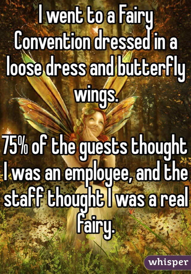 I went to a Fairy Convention dressed in a loose dress and butterfly wings.  75% of the guests thought I was an employee, and the staff thought I was a real fairy.