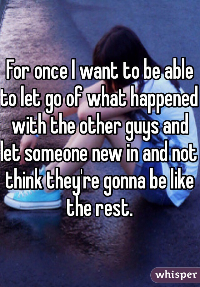 For once I want to be able to let go of what happened with the other guys and let someone new in and not think they're gonna be like the rest.