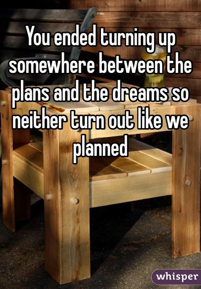 You ended turning up somewhere between the plans and the dreams so neither turn out like we planned