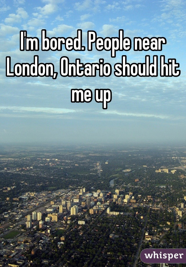 I'm bored. People near London, Ontario should hit me up