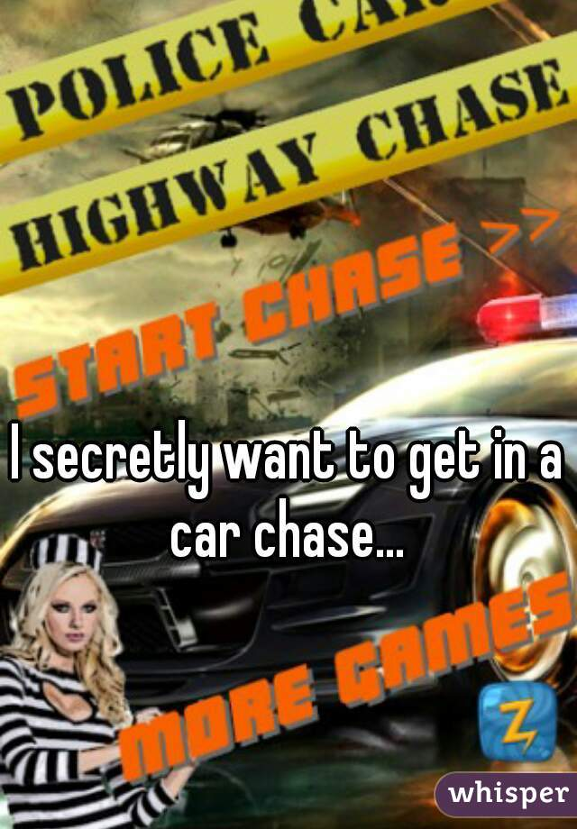 I secretly want to get in a car chase...