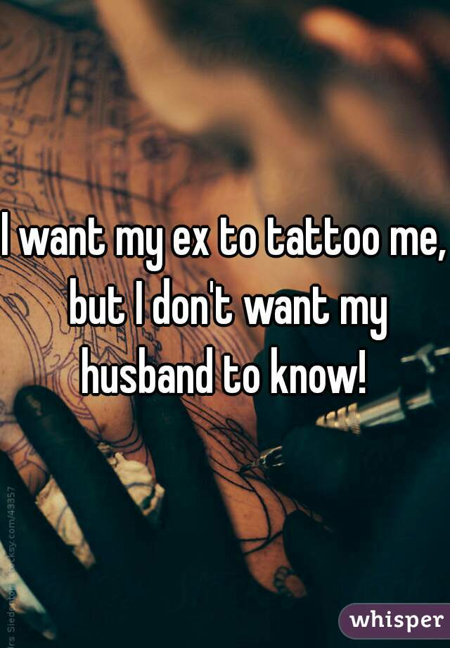 I want my ex to tattoo me, but I don't want my husband to know!