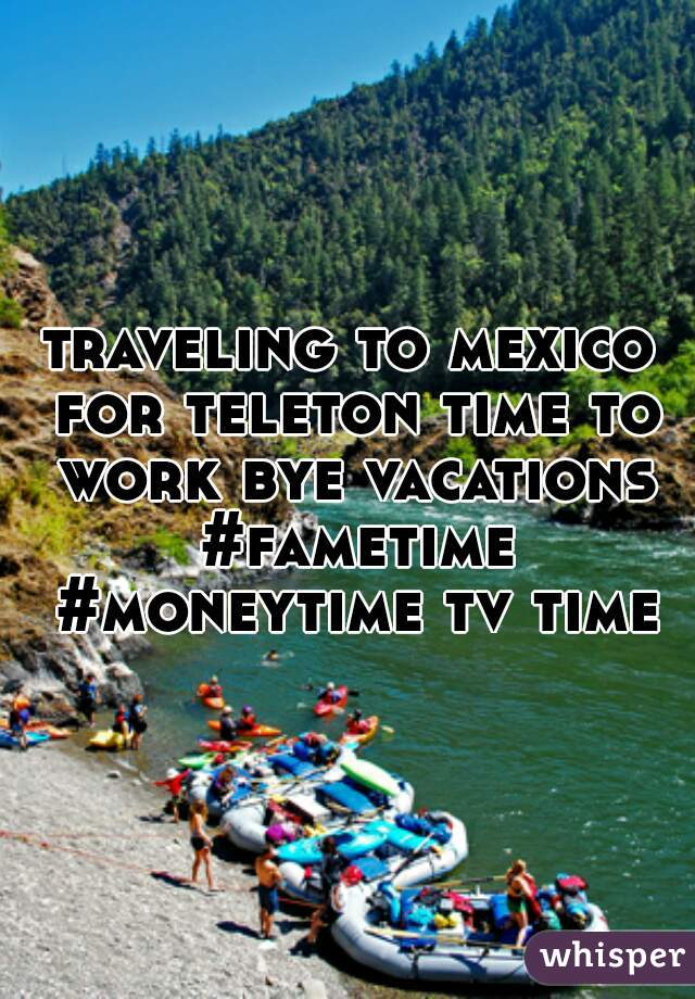 traveling to mexico for teleton time to work bye vacations #fametime #moneytime tv time