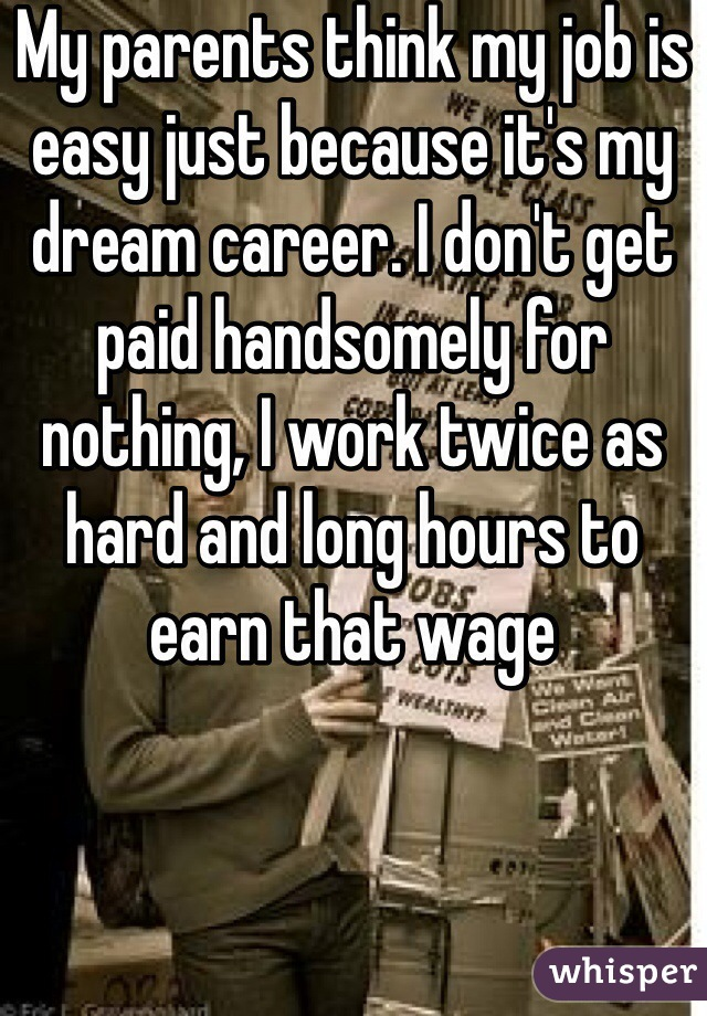 My parents think my job is easy just because it's my dream career. I don't get paid handsomely for nothing, I work twice as hard and long hours to earn that wage