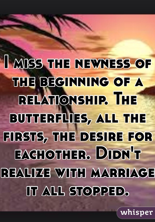 I miss the newness of the beginning of a relationship. The butterflies, all the firsts, the desire for eachother. Didn't realize with marriage it all stopped.