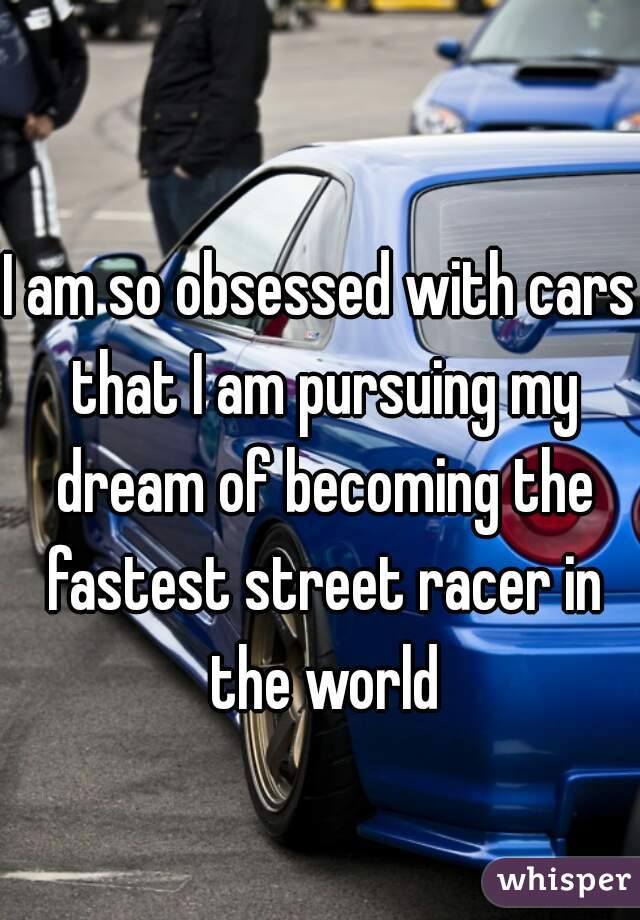 I am so obsessed with cars that I am pursuing my dream of becoming the fastest street racer in the world
