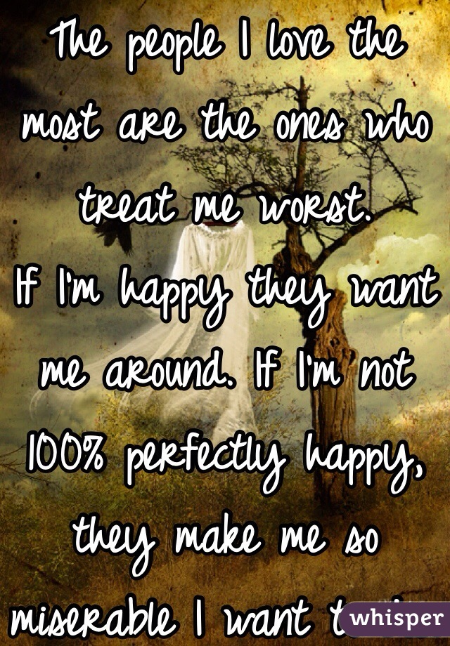 The people I love the most are the ones who treat me worst. If I'm happy they want me around. If I'm not 100% perfectly happy, they make me so miserable I want to die.
