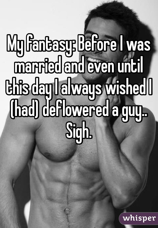 My fantasy: Before I was married and even until this day I always wished I (had) deflowered a guy.. Sigh.