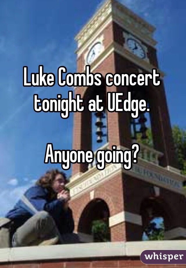 Luke Combs concert tonight at UEdge.  Anyone going?