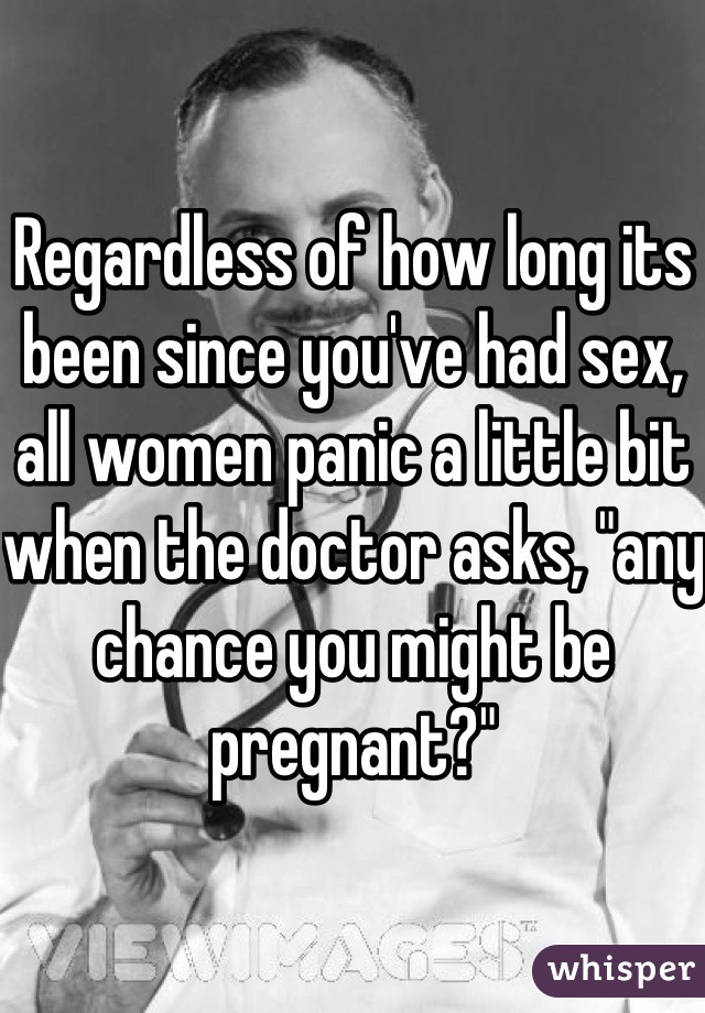 "Regardless of how long its been since you've had sex, all women panic a little bit when the doctor asks, ""any chance you might be pregnant?"""