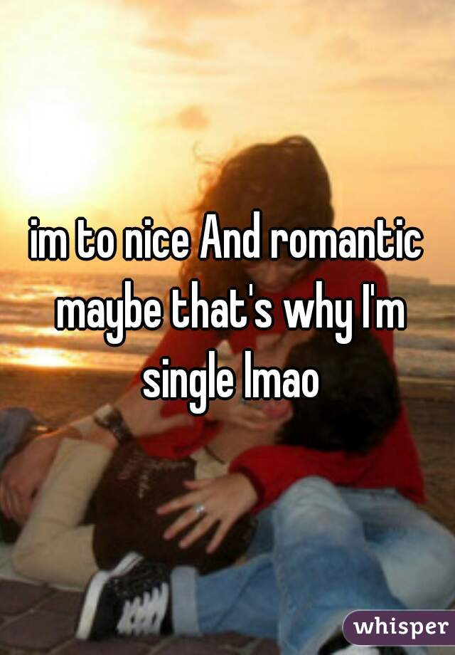im to nice And romantic maybe that's why I'm single lmao