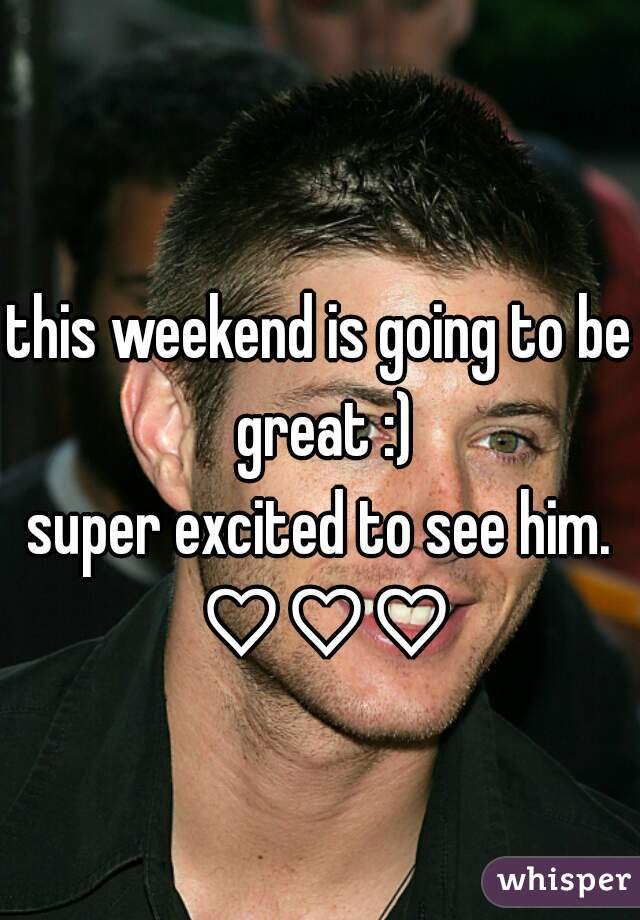 this weekend is going to be great :) super excited to see him. ♡♡♡