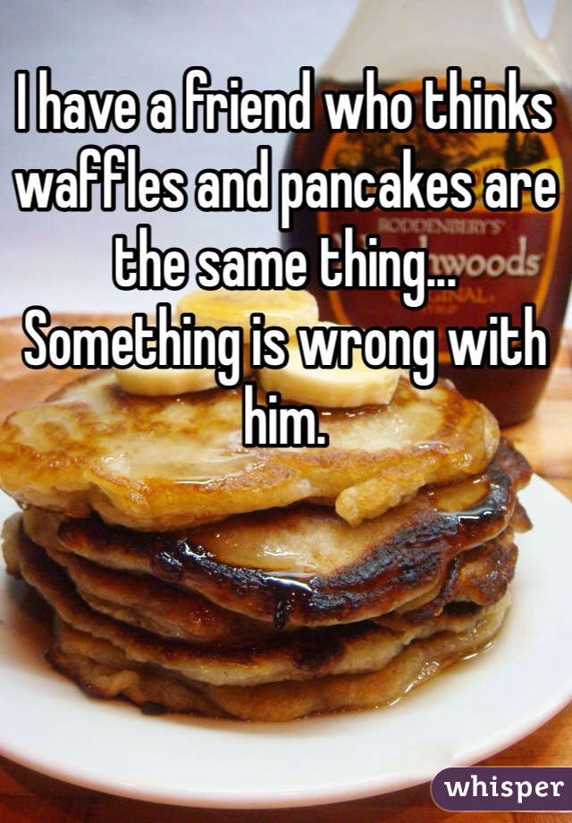 I have a friend who thinks waffles and pancakes are the same thing... Something is wrong with him.