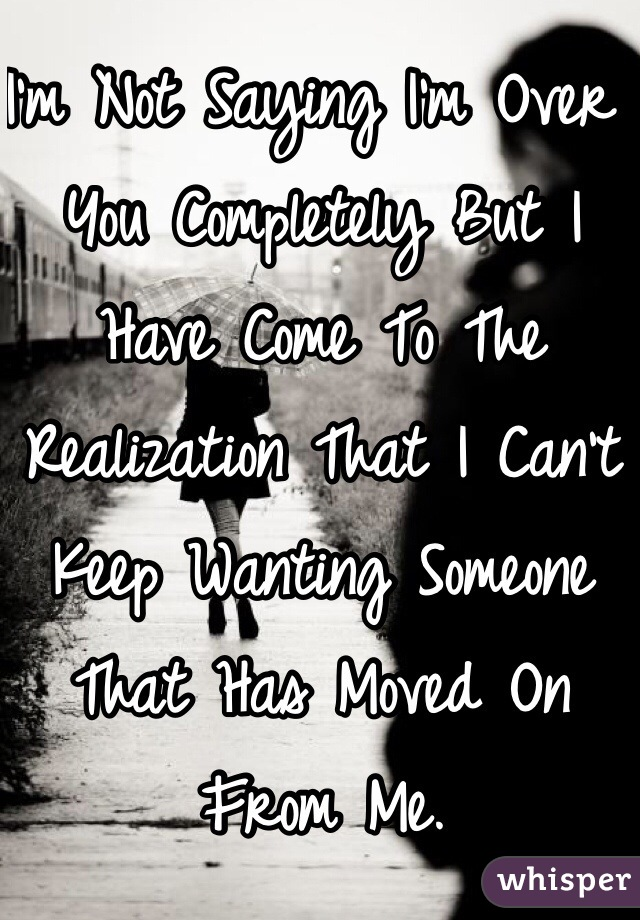 I'm Not Saying I'm Over You Completely But I Have Come To The Realization That I Can't Keep Wanting Someone That Has Moved On From Me.