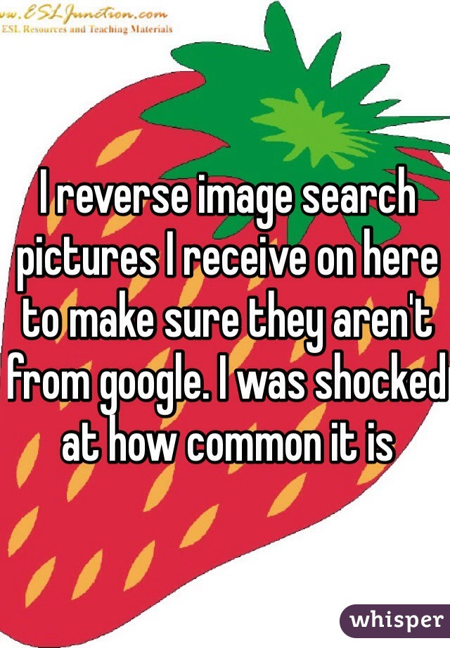 I reverse image search pictures I receive on here to make sure they aren't from google. I was shocked at how common it is