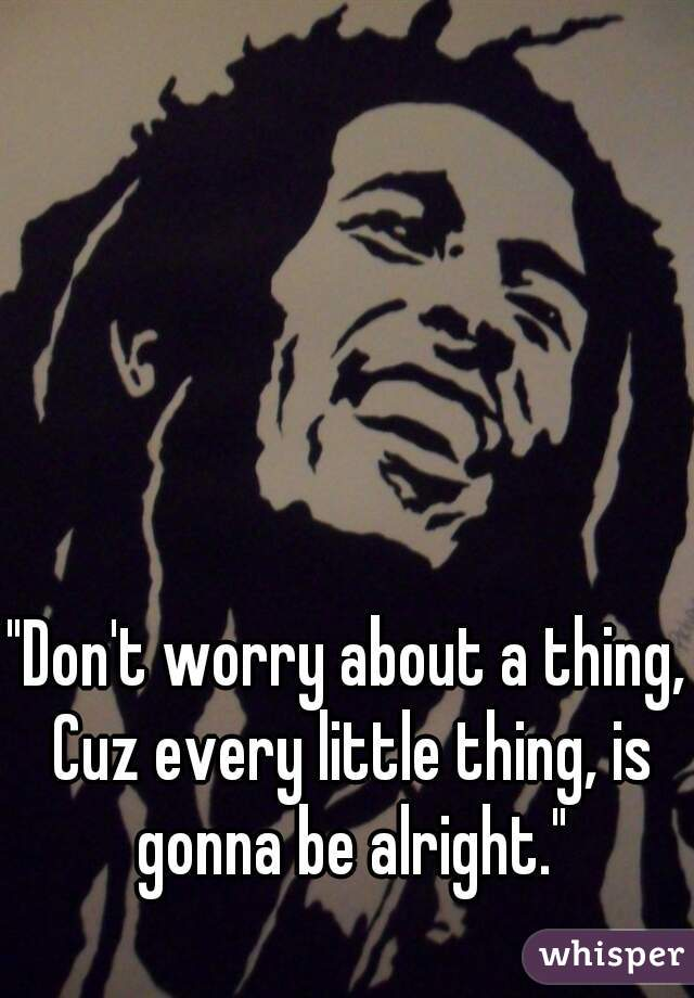 """""""Don't worry about a thing, Cuz every little thing, is gonna be alright."""""""