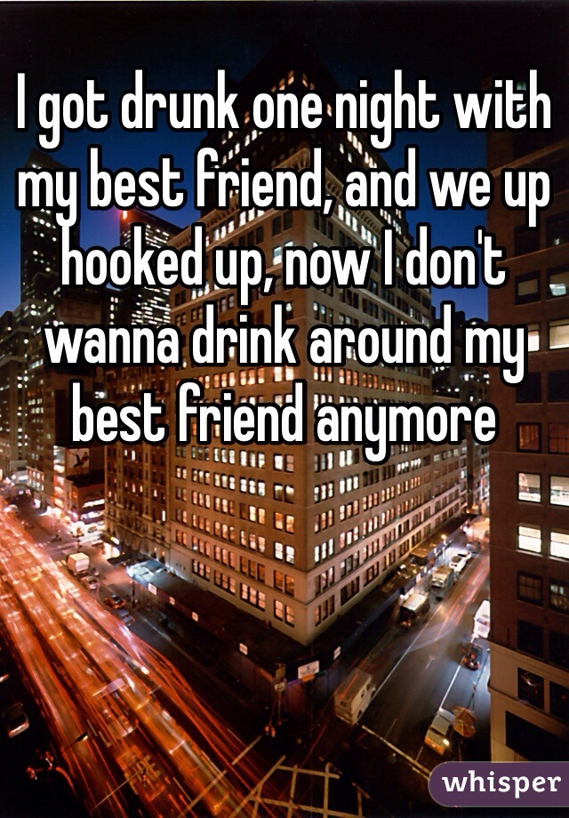 I got drunk one night with my best friend, and we up hooked up, now I don't wanna drink around my best friend anymore