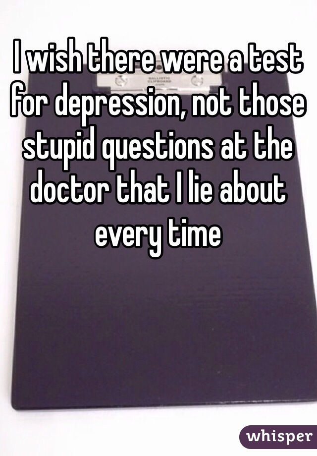I wish there were a test for depression, not those stupid questions at the doctor that I lie about every time
