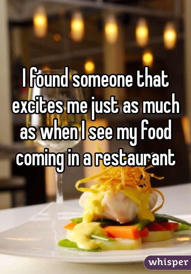 I found someone that excites me just as much as when I see my food coming in a restaurant