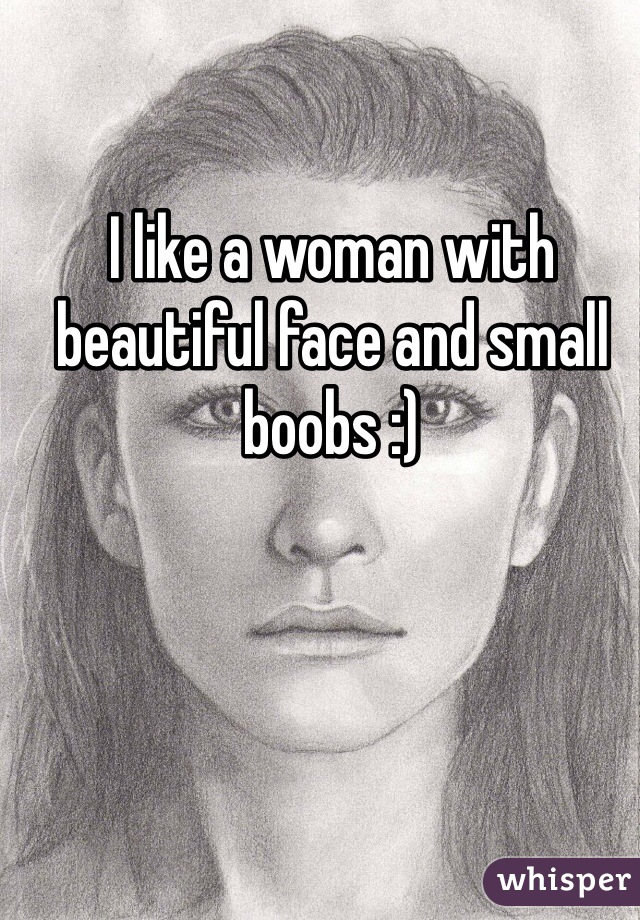 I like a woman with beautiful face and small boobs :)