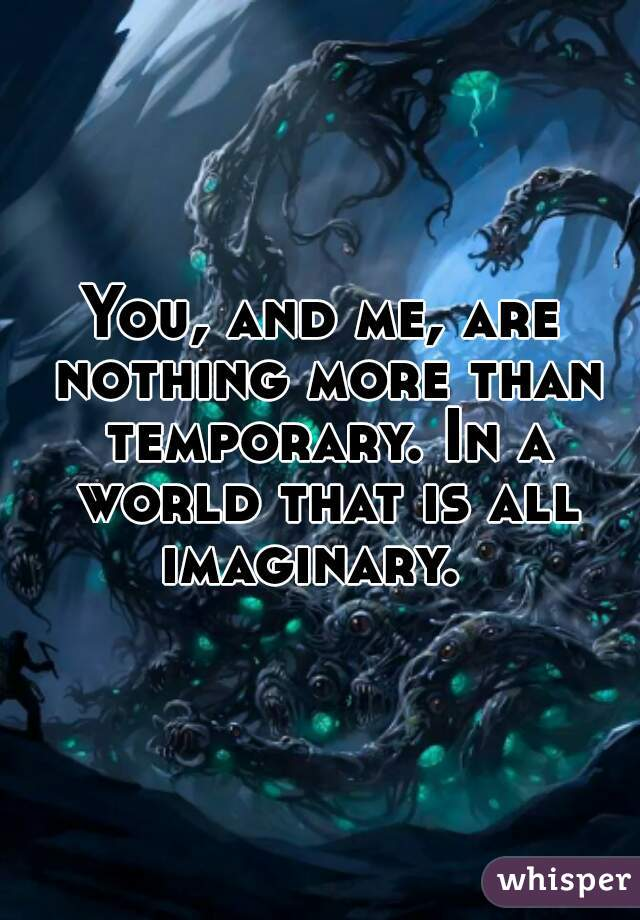 You, and me, are nothing more than temporary. In a world that is all imaginary.