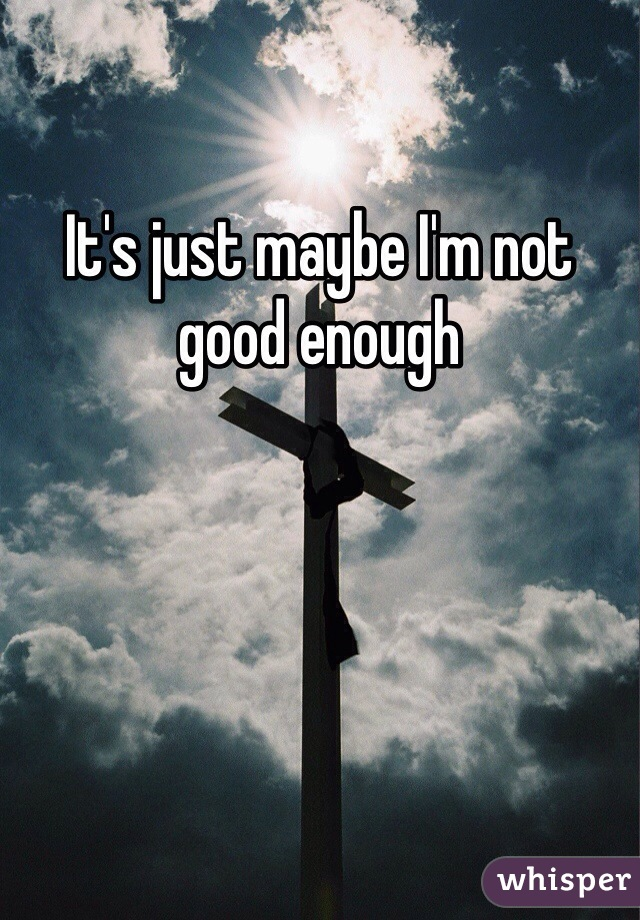 It's just maybe I'm not good enough