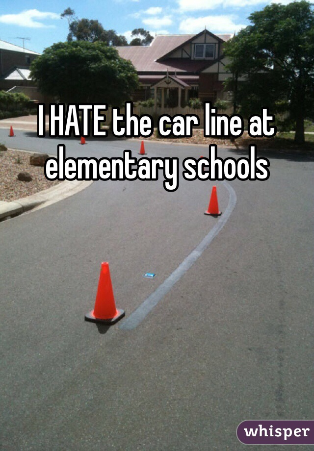 I HATE the car line at elementary schools