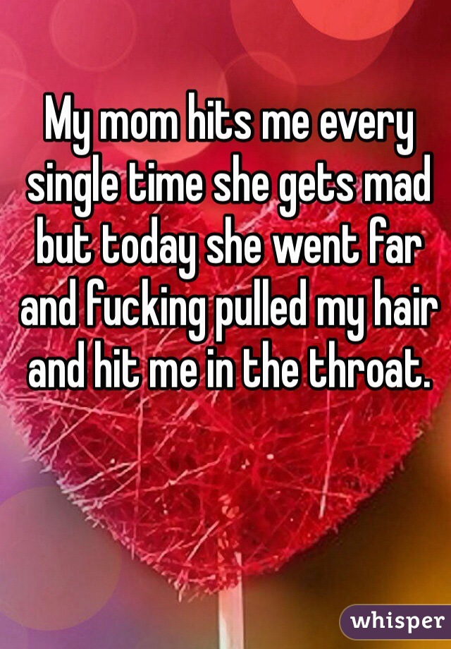 My mom hits me every single time she gets mad but today she went far and fucking pulled my hair and hit me in the throat.