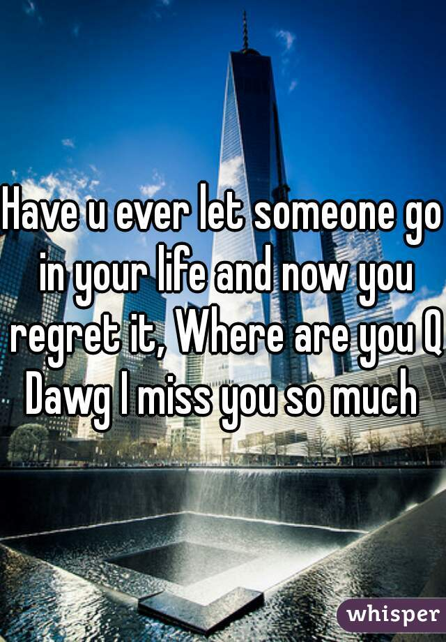 Have u ever let someone go in your life and now you regret it, Where are you Q Dawg I miss you so much