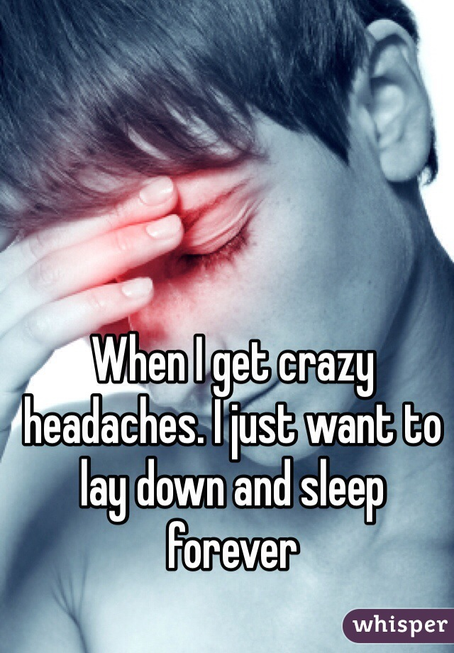 When I get crazy headaches. I just want to lay down and sleep forever