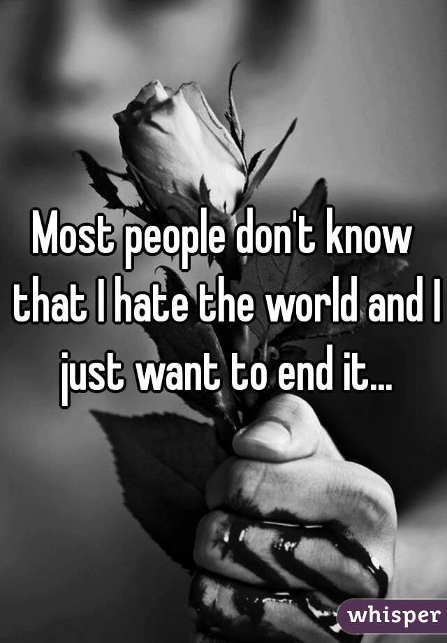 Most people don't know that I hate the world and I just want to end it...